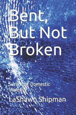 Bent, But Not Broken: Surviving Domestic Violence Cover Image