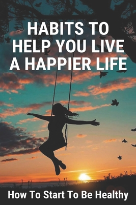 Habits To Help You Live A Happier Life: How To Start To Be Healthy: How To Be Healthy Eating Cover Image