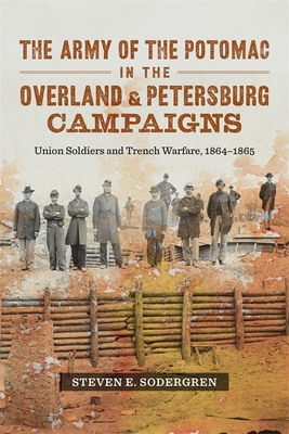 The Army of the Potomac in the Overland & Petersburg Campaigns: Union Soldiers and Trench Warfare, 1864-1865 Cover Image