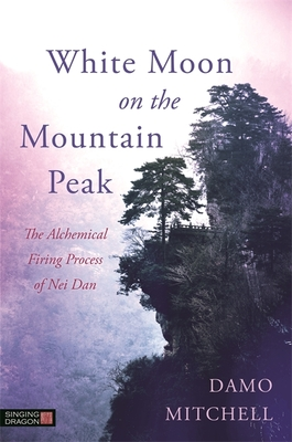 White Moon on the Mountain Peak: The Alchemical Firing Process of Nei Dan (Daoist Nei Gong) Cover Image