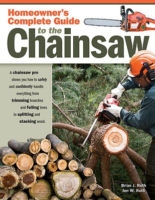 Homeowner's Complete Guide to the Chainsaw: A Chainsaw Pro Shows You How to Safely and Confidently Handle Everything from Trimming Branches and Fellin Cover Image