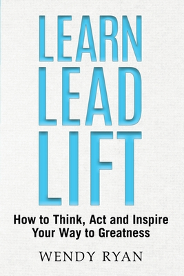 Learn Lead Lift: How to Think, Act and Inspire Your Way to Greatness Cover Image