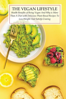 The Vegan Lifestyle: Health Benefits of Being Vegan And Why is More Than A Diet with Delicious Plant- Based Recipes To Lose Weight And Sati Cover Image