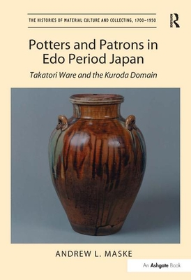 Potters and Patrons in EDO Period Japan: Takatori Ware and the Kuroda Domain (Histories of Material Culture and Collecting) Cover Image
