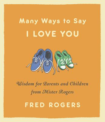 Many Ways to Say I Love You: Wisdom for Parents and Children from Mister Rogers Cover Image