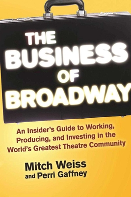 The Business of Broadway: An Insider's Guide to Working, Producing, and Investing in the World's Greatest Theatre Community Cover Image