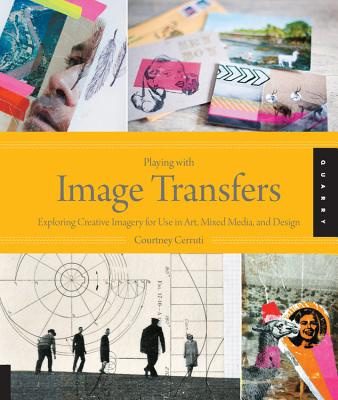 Playing with Image Transfers: Exploring Creative Imagery for Use in Art, Mixed Media, and Design Cover Image