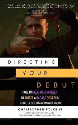 Directing Your Debut: How to Hack Your Mindset to Direct a Badass First Film (Short, Feature, or Anything In Between) Cover Image