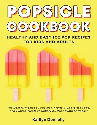 Popsicle Cookbook: Healthy and Easy Ice Pop Recipes for Kids and Adults. The Best Homemade Popsicles, Fruity & Chocolate Pops, and Frozen Cover Image