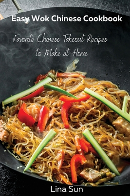 Easy Wok Chinese Cookbook: Favorite Chinese Takeout Recipes to Make at Home Cover Image