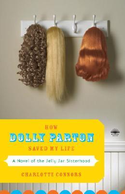 How Dolly Parton Saved My Life: A Novel of the Jelly Jar Sisterhood Cover Image