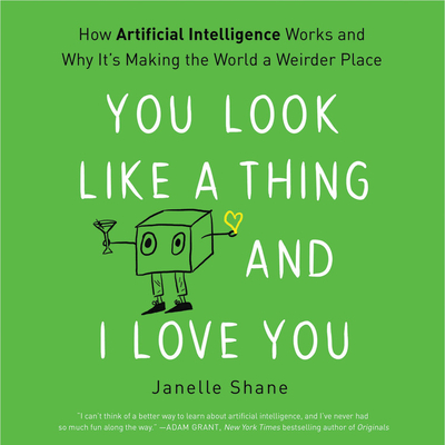You Look Like a Thing and I Love You Lib/E: How Artificial Intelligence Works and Why It's Making the World a Weirder Place Cover Image