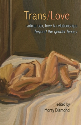 Trans/Love: Radical Sex, Love & Relationships Beyond the Gender Binary Cover Image