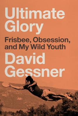 Ultimate Glory: Frisbee, Obsession, and My Wild Youth Cover Image