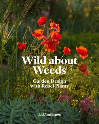 Wild about Weeds: Garden Design with Rebel Plants (Learn how to design a sustainable garden by letting weeds flourish without taking control) Cover Image