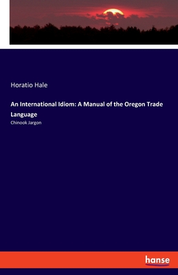 An International Idiom: A Manual of the Oregon Trade Language: Chinook Jargon Cover Image
