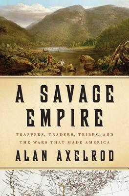 A Savage Empire: Trappers, Traders, Tribes, and the Wars That Made America Cover Image