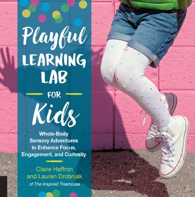 Playful Learning Lab for Kids: Whole-Body Sensory Adventures to Enhance Focus, Engagement, and Curiosity Cover Image
