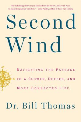 Second Wind: Navigating the Passage to a Slower, Deeper, and More Connected Life, by Dr. Bill Thomas
