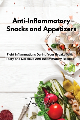 Anti-Inflammatory Snacks and Appetizers: Fight Inflammations During Your Breaks With Tasty and Delicious Anti-Inflammatory Recipes Cover Image