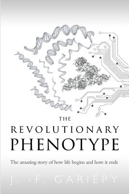 The Revolutionary Phenotype: The amazing story of how life begins and how it ends Cover Image