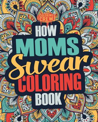 How Moms Swear Coloring Book: A Funny, Irreverent, Clean Swear Word Mom Coloring Book Gift Idea Cover Image