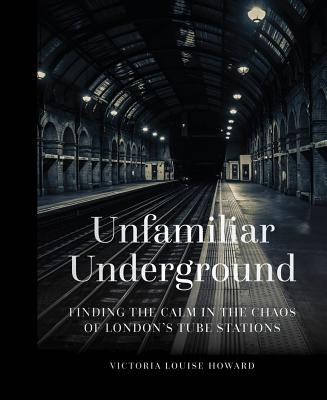 Unfamiliar Underground: Finding the Calm in the Chaos of London's Tube Stations Cover Image