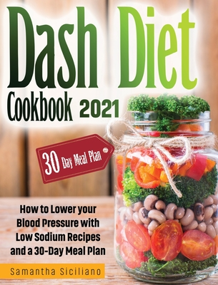 Dash Diet Cookbook 2021: How to Lower your Blood Pressure with Low Sodium Recipes and a 30-Day Meal Plan Cover Image