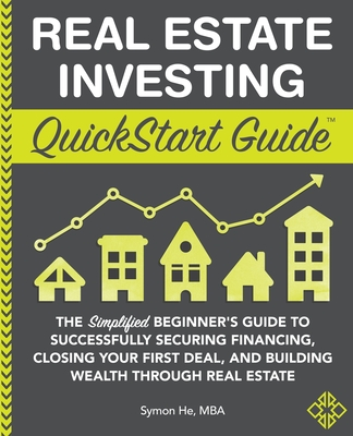 Real Estate Investing QuickStart Guide: The Simplified Beginner's Guide to Successfully Securing Financing, Closing Your First Deal, and Building Weal (QuickStart Guides) Cover Image