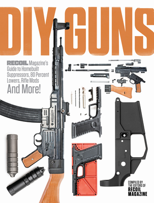 DIY Guns: Recoil Magazine's Guide to Homebuilt Suppressors, 80 Percent Lowers, Rifle Mods and More! Cover Image