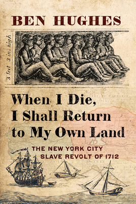 When I Die, I Shall Return to My Own Land: The New York City Slave Revolt of 1712 Cover Image