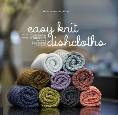 Easy Knit Dishcloths: Learn to Knit Stitch by Stitch with Modern Stashbuster Projects Cover Image