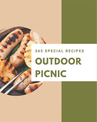 365 Special Outdoor Picnic Recipes: A Outdoor Picnic Cookbook Everyone Loves! Cover Image