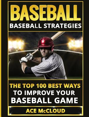 Baseball: Baseball Strategies: The Top 100 Best Ways To Improve Your Baseball Game Cover Image