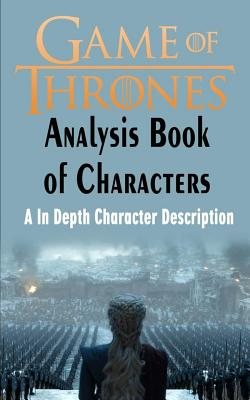 Game of Thrones Analysis: Book of Characters: A In Depth Character Description (Game of Thrones, Game of Thrones Encyclopedia, Game of Thrones C Cover Image