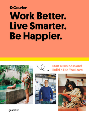 Work Better. Live Smarter. Be Happier.: Start a Business and Build a Life You Love Cover Image