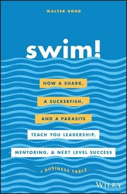 Swim!: How a Shark, a Suckerfish, and a Parasite Teach You Leadership, Mentoring, and Next Level Success Cover Image