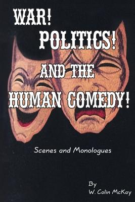 War! Politics! and the Human Comedy!: Scenes and Monologues Cover Image