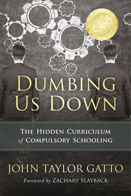 Dumbing Us Down - 25th Anniversary Hardback Edition: The Hidden Curriculum of Compulsory Schooling - 25th Anniversary Edition Cover Image