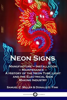 Neon Signs: Manufacture - Installation - Maintenance - A History of the Neon Tube Light and the Electrical Sign Making Industry Cover Image