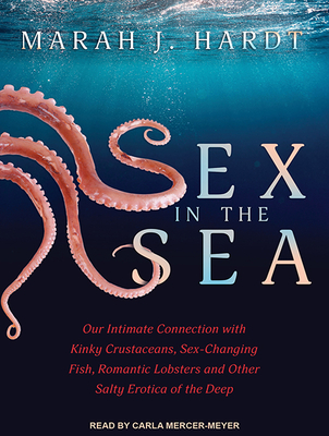 Sex in the Sea: Our Intimate Connection with Kinky Crustaceans, Sex-Changing Fish, Romantic Lobsters and Other Salty Erotica of the De Cover Image