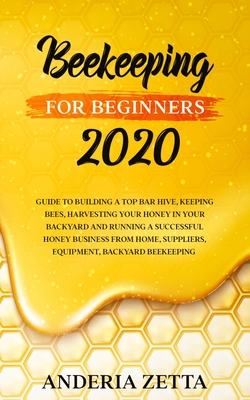 Beekeeping for Beginners 2020: Guide to Building a Top Bar Hive, Keeping Bees, Harvesting Your Honey in Your Backyard and Running a Successful Honey Cover Image