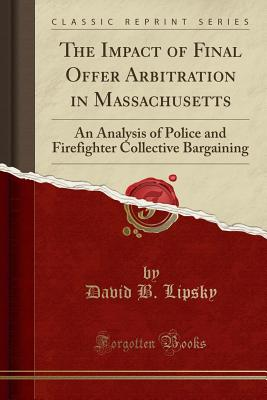 The Impact of Final Offer Arbitration in Massachusetts: An Analysis of Police and Firefighter Collective Bargaining (Classic Reprint) Cover Image