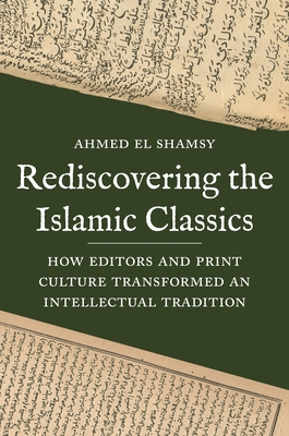 Rediscovering the Islamic Classics: How Editors and Print Culture Transformed an Intellectual Tradition Cover Image