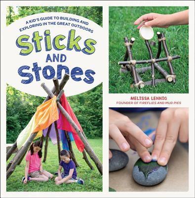 Sticks and Stones: A Kid's Guide to Building and Exploring in the Great Outdoors Cover Image