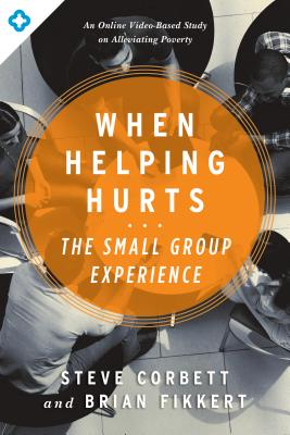 When Helping Hurts: The Small Group Experience: An Online Video-Based Study on Alleviating Poverty Cover Image