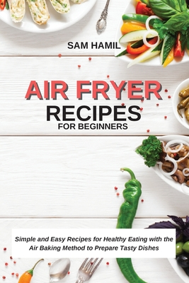 Air Fryer Recipes for Beginners: Simple and Easy Recipes for Healthy Eating with the Air Baking Method to Prepare Tasty Dishes Cover Image