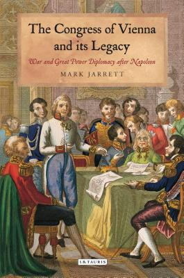 The Congress of Vienna and Its Legacy: War and Great Power Diplomacy After Napoleon (International Library of Historical Studies) Cover Image