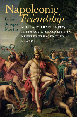 Napoleonic Friendship: Military Fraternity, Intimacy, and Sexuality in Nineteenth-Century France (Becoming Modern: New Nineteenth-Century Studies) Cover Image