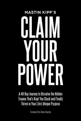 Claim Your Power: A 40-Day Journey to Dissolve the Hidden Trauma That's Kept You Stuck and Finally Thrive in Your Life's Unique Purpose Cover Image